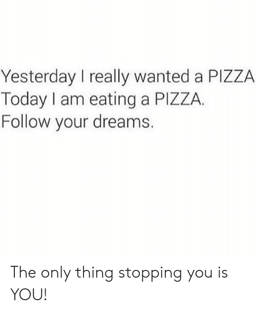 stopping: Yesterday I really wanted a PIZZA  Today I am eating a PIZZA.  Follow your dreams. The only thing stopping you is YOU!