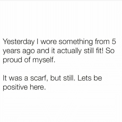 scarf: Yesterday I wore something from 5  years ago and it actually still fit! So  proud of myself.  It was a scarf, but still. Lets be  positive here.