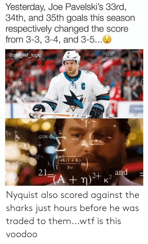 voodoo: Yesterday, Joe Pavelski's 33ro,  34th, and 35th goals this season  respectively changed the score  from 3-3, 3-4, and 3-5...  @nhl ref logic  4K(1+K)  L.  Pr  Psr  21 Nyquist also scored against the sharks just hours before he was traded to them...wtf is this voodoo