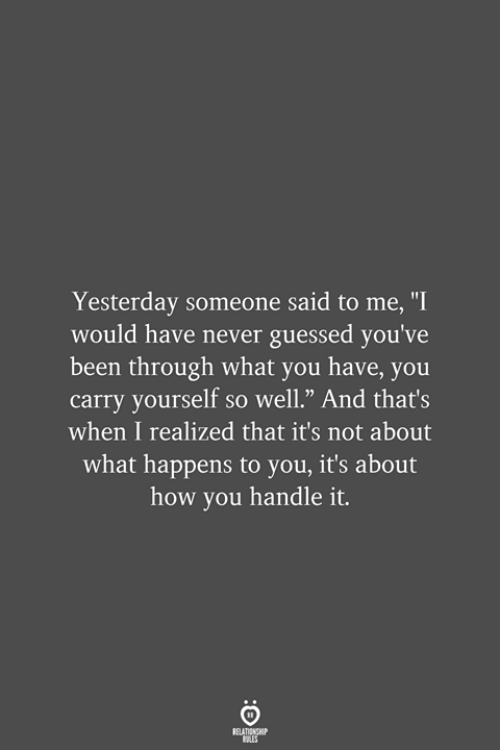 """Never, Been, and How: Yesterday someone said to me, """"I  would have never guessed you've  been through what you have, you  carry yourself so well."""" And that's  when I realized that it's not about  what happens to you, it's about  how you handle it.  RELATIONSHIP  LES"""