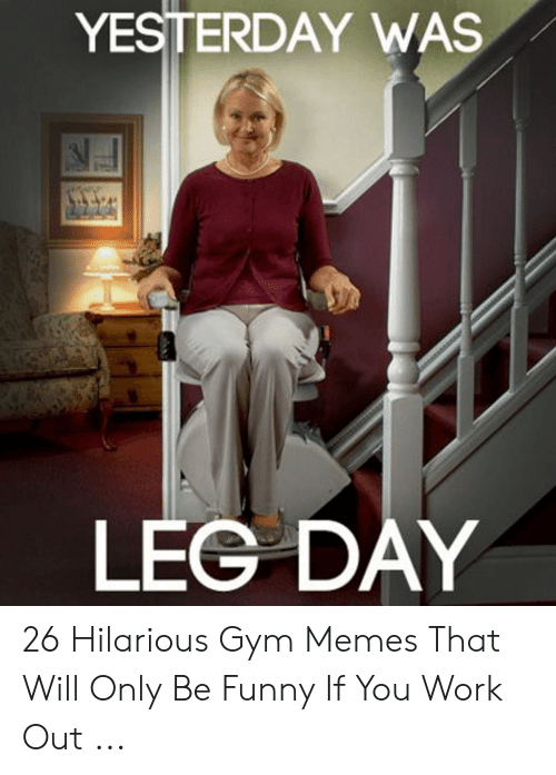 Funny Workout Memes: YESTERDAY WAS  LEG DAY 26 Hilarious Gym Memes That Will Only Be Funny If You Work Out ...