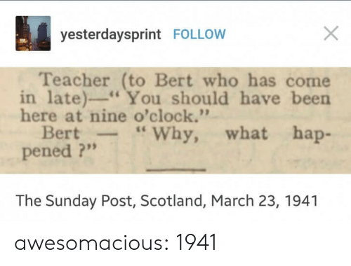 "Teacher, Tumblr, and Blog: yesterdaysprint FOLLOW  Teacher (to Bert who has come  in late)"" You should have been  here at nine o'clock.'""  Bert-Why, what hap-  pened ?""  The Sunday Post, Scotland, March 23, 1941 awesomacious:  1941"