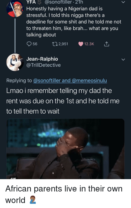 Dad, Lmao, and Parents: YFA S @sonoftiller 21h  Honestly having a Nigerian dad is  stressful. I told this nigga there's a  deadline for some shit and he told me not  to threaten him, like brah... what are you  talking about  56  2,951  12.3K  Jean-Ralphio  @TrillDetective  Replying to @sonoftiller and @memeosinulu  Lmao i remember telling my dad the  rent was due on the 1st and he told me  to tell them to wait African parents live in their own world 🤦🏾♂️