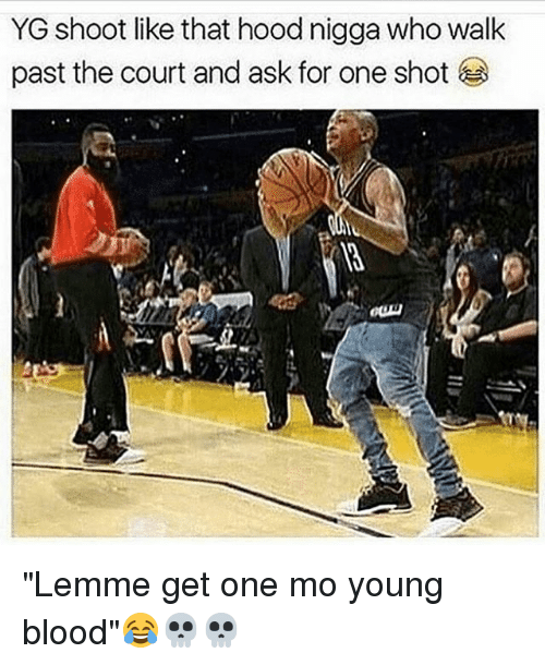 "young blood: YG shoot like that hood nigga who walk  past the court and ask for one shot ""Lemme get one mo young blood""😂💀💀"