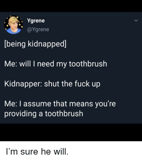 kidnapped: . Ygrene  @Ygrene  being kidnapped]  Me: will I need my toothbrush  Kidnapper: shut the fuck up  Me: I assume that means you're  providing a toothbrush I'm sure he will.