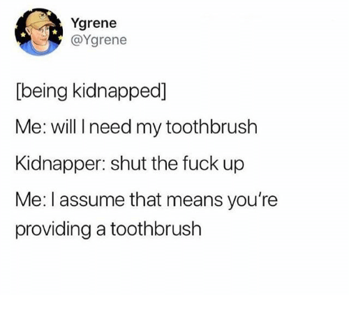 Fuck, Shut the Fuck Up, and Means: Ygrene  @Ygrene  [being kidnapped]  Me: will I need my toothbrush  Kidnapper: shut the fuck up  Me: I assume that means you're  providing a toothbrush