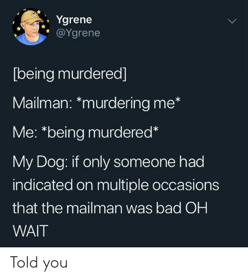 """Bad, Dog, and You: Ygrene  @Ygrene  [being murdered]  Mailman: *murdering me*  Me: """"being murdered*  My Dog: if only someone had  indicated on multiple occasions  that the mailman was bad OH  WAIT Told you"""
