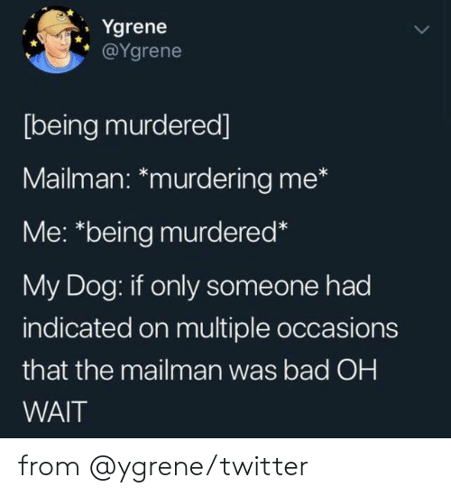 Oh Wait: Ygrene  @Ygrene  [being murdered]  Mailman: *murdering me*  Me: *being murdered*  My Dog: if only someone had  indicated on multiple occasions  that the mailman was bad OH  WAIT from @ygrene/twitter