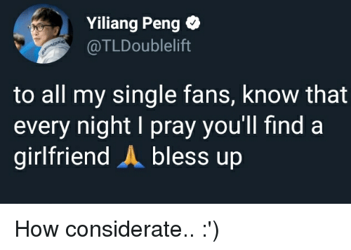 Bless Up, Girlfriend, and Single: Yiliang Peng *  @TLDoublelift  to all my single fans, know that  every night I pray you'll find a  girlfriend A bless up