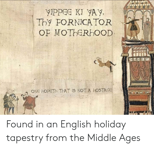 hostage: yIpPGe KI YAY,  Thy FORNICA TOR  ONE HOPETh ThAT Is NOT A hOSTAGE Found in an English holiday tapestry from the Middle Ages