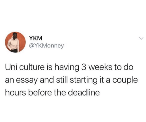Uni, Culture, and Deadline: YKM  @YKMonney  Uni culture is having 3 weeks to do  an essay and still starting it a couple  hours before the deadline
