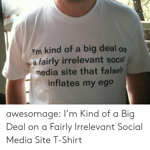 Social Media, Tumblr, and Blog: ym kind of a big deal on  a fairly irrelevant socia  media site that falsel  inflates my ego awesomage:  I'm Kind of a Big Deal on a Fairly Irrelevant Social Media Site T-Shirt