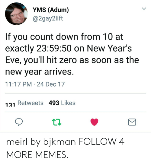 Years Eve: YMS (Adum)  @2gay2lift  If you count down from 10 at  exactly 23:59:50 on New Year's  Eve, you'll hit zero as soon as the  new year arrives.  11:17 PM 24 Dec 17  Retweets 493 Likes  131 meirl by bjkman FOLLOW 4 MORE MEMES.