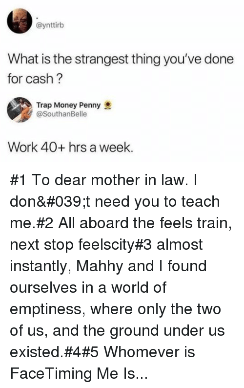 Money, Trap, and Work: @ynttirb  What is the strangest thing you've done  for cash?  Trap Money Penny  @SouthanBelle  Work 40+ hrs a week #1 To dear mother in law. I don't need you to teach me.#2 All aboard the feels train, next stop feelscity#3 almost instantly, Mahhy and I found ourselves in a world of emptiness, where only the two of us, and the ground under us existed.#4#5 Whomever is FaceTiming Me Is...