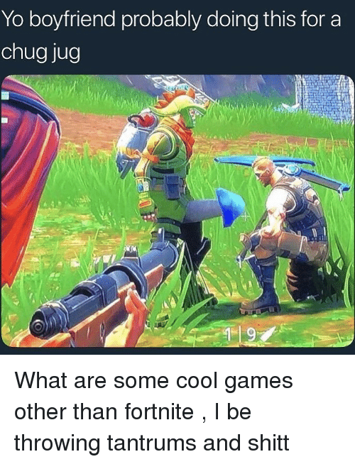 chug: Yo boyfriend probably doing this for a  chug jug What are some cool games other than fortnite , I be throwing tantrums and shitt
