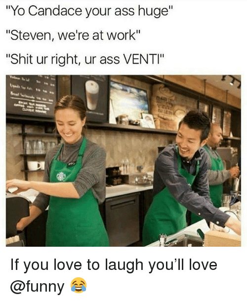 """Ass, Funny, and Love: """"Yo Candace your ass huge""""  """"Steven, we're at work""""  Shit ur right, ur ass VENTI"""" If you love to laugh you'll love @funny 😂"""