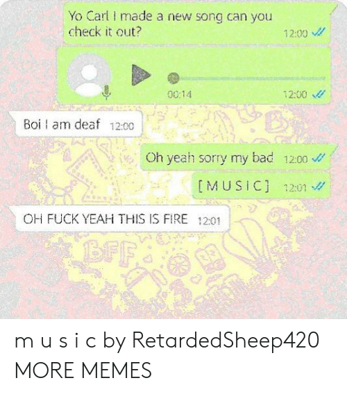 Yeah Sorry: Yo Carl made a new song can you  check it out?  12:00  0014  12:00  Boi am deaf 12:00  Oh yeah sorry my bad 1200  IMUSIC] 1201  OH FUCK YEAH THIS IS FIRE 12:01  BFF m u s i c by RetardedSheep420 MORE MEMES