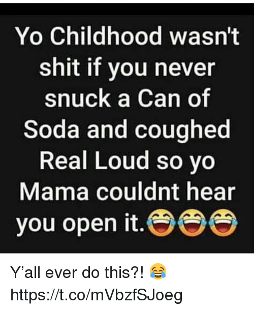 yo mama: Yo Childhood wasn't  shit if you never  snuck a Can of  Soda and coughed  Real Loud so yo  Mama couldnt hear  you open it. Y'all ever do this?! 😂 https://t.co/mVbzfSJoeg