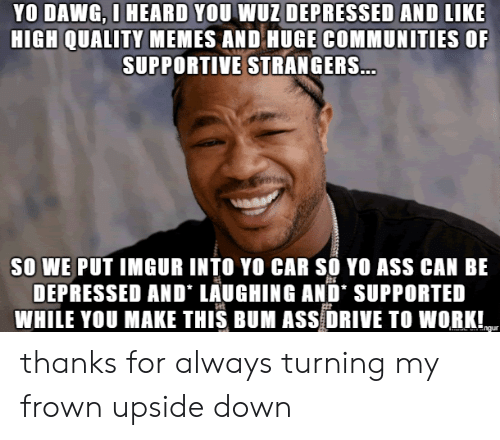 Wuz: YO DAWG, O HEARD YOU WUZ DEPRESSED AND LIKE  HIGH QUALITY MEMES AND HUGE COMMUNITIES OF  SUPPORTIVE STRANGERS...  SO WE PUT IMGUR INTO YO CAR SO YO ASS CAN BE  DEPRESSED AND LAUGHING AND' SUPPORTED  WHILE YOU MAKE THIS BUM ASS DRIVE TO WORK!  ngur thanks for always turning my frown upside down