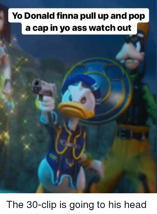 Ass Head And Pop Yo Donald Finna Pull Up A Cap In Watch Out