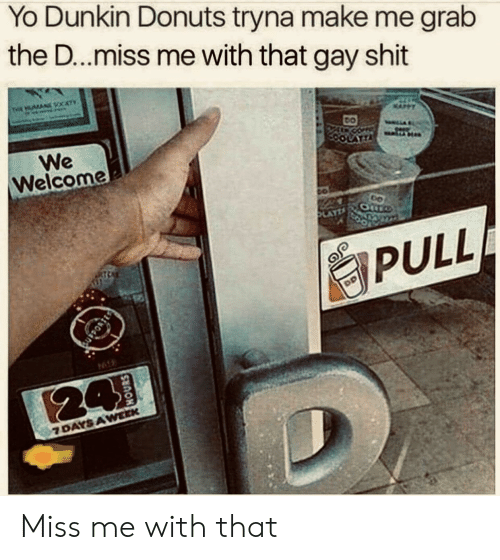 Shit, Yo, and Donuts: Yo Dunkin Donuts tryna make me grab  the D...miss me with that gay shit  THE AN CATY  We  Welcome  LATTA  AYZ  PULL  94  24  7 DAYS AWEEK Miss me with that