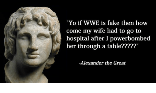 """Alexander the Great: """"Yo if WWE is  fake then how  come my wife had to go to  hospital after I powerbombed  her through a  table?????""""  -Alexander the Great"""