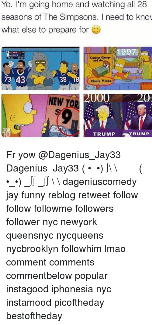 the simpson: Yo. I'm going home and watching all 28  seasons of The Simpsons. I need to know  what else to prepare for  PATRIOTS  Curious George  FINAL  38 I  73 43  Ebola virus  000  NEW YOR  TRUMP  TRUMP Fr yow @Dagenius_Jay33 Dagenius_Jay33 ( •_•) ∫\ \____( •_•) _∫∫ _∫∫ɯ \ \ dageniuscomedy jay funny reblog retweet follow follow followme followers follower nyc newyork queensnyc nycqueens nycbrooklyn followhim lmao comment comments commentbelow popular instagood iphonesia nyc instamood picoftheday bestoftheday