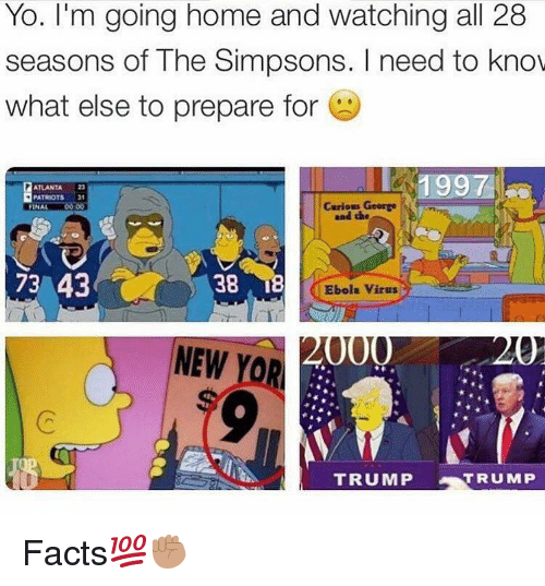 the simpson: Yo. I'm going home and watching all 28  seasons of The Simpsons. need to know  what else to prepare for  1997  PATRIOTS  Carious George  FINAL  and the  73 43  38  n18  Ebola Virus  NEW  YOR  TRUMP  eAT  TRUMP Facts💯✊🏽