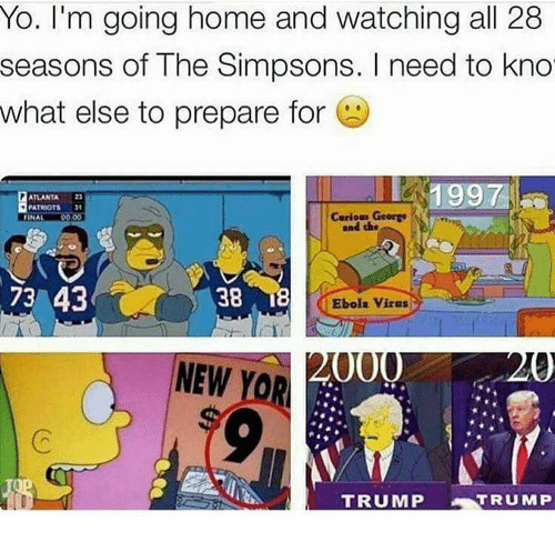 the simpson: Yo. I'm going home and watching all 28  seasons of The Simpsons. I need to kno  what else to prepare for  1997  ATLANTA 22  PATRIOTS  Curious George  FINAL  73 43  38  Ebola Virus  000  NEW  YOR  TRUMP  TRUMP