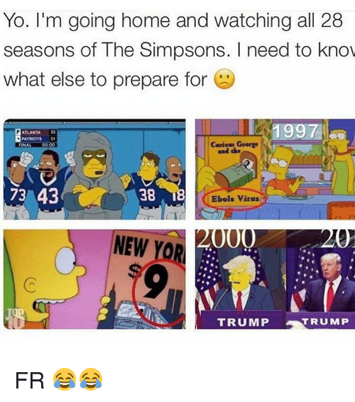 the simpson: Yo. I'm going home and watching all 28  seasons of The Simpsons. need to know  what else to prepare for  1997  ATLANTA  PATRIOTS  George  and the  FINAL  38 I  73 43  Ebola virus  000  NEW  YOR  TRUMP  TRUMP FR 😂😂