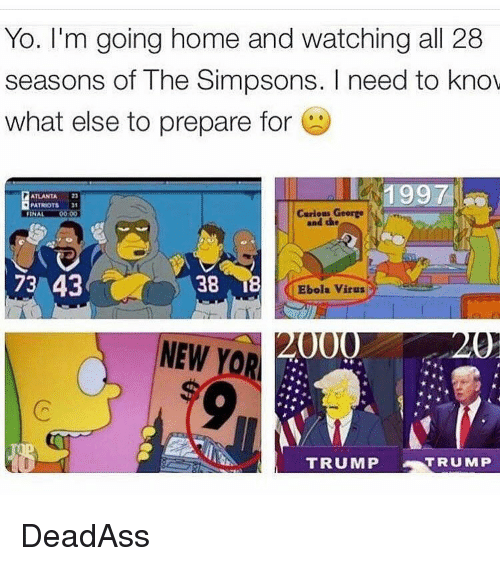 the simpson: Yo. I'm going home and watching all 28  seasons of The Simpsons. need to know  what else to prepare for  ATLANTA  PATRIOTS  Curious George  0000  FINA  and the  73 43  38  Ebola virus  000  NEW  YORA  TRUMP  TRUMP DeadAss