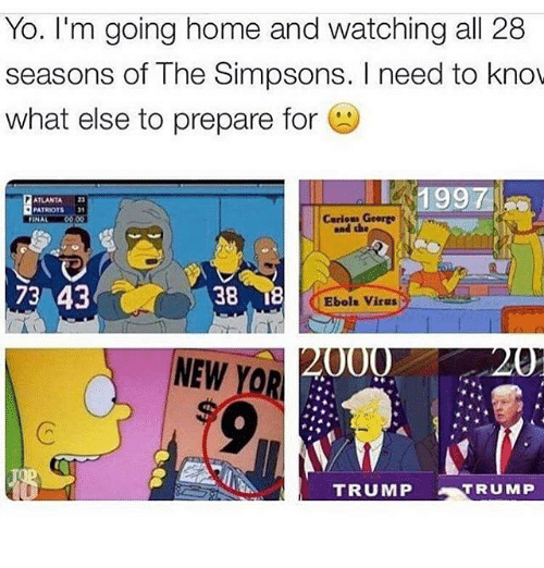 the simpson: Yo. I'm going home and watching all 28  seasons of The Simpsons. I need to know  what else to prepare for  1997  ATLANTA  PATRIOTS  Carious George  FINAL  73 43  38  Ebola virus  000  NEW  TRUMP  TRUMP