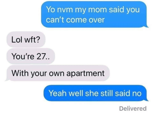 nvm: Yo nvm my mom said you  can't come over  Lol wft?  You're 27.  With your own apartment  Yeah well she still said no  Delivered