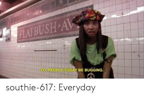 bugging: YO PEOPLE TODAY BE BUGGING southie-617:  Everyday