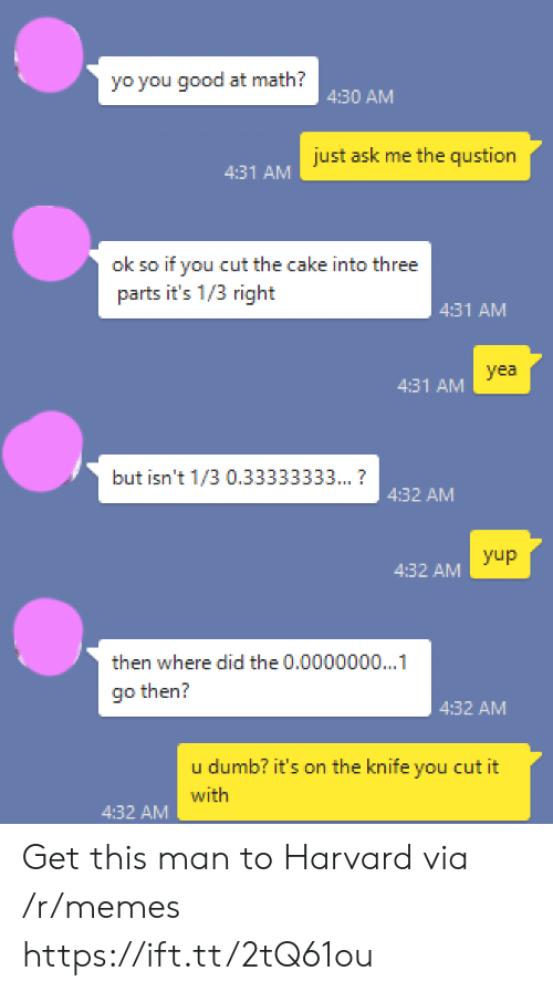 Memes, Yo, and Cake: yo you good at math?  4:30 AM  just ask me the qustion  4:31 AM  ok so if you cut the cake into three  parts it's 1/3 right  4:31 AM  yea  4:31 AM  but isn't 1/3 0.33333333...?  4:32 ANM  yup  4:32 AM  then where did the 0.0000000...1  4:32 AM  b? it's on the knife you cut it  u dum  with  4:32 AM Get this man to Harvard via /r/memes https://ift.tt/2tQ61ou