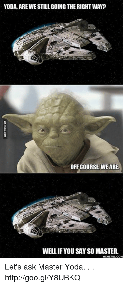 master yoda: YODA, ARE WESTILL GOINGTHE RIGHT WAY?  OFF COURSE WE ARE.  WELLIF YOU SAYSO MASTER.  MEME FULL COM Let's ask Master Yoda. . . http://goo.gl/Y8UBKQ