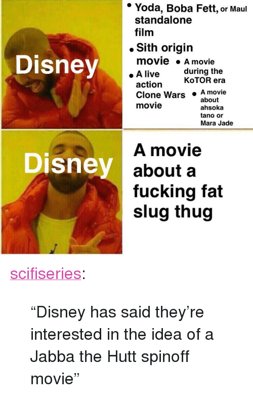 "clone wars: * Yoda, Boba Fett, or Maul  standalone  film  . Sith origin  Disney  movie A movie  . A live  during the  action  KoTOR era  Clone Wars  movie  .A movie  ahsoka  tano or  about  Mara Jade  A movie  about a  fucking fat  slug thug  Disney <p><a href=""http://scifiseries.tumblr.com/post/167103025449/disney-has-said-theyre-interested-in-the-idea-of"" class=""tumblr_blog"">scifiseries</a>:</p>  <blockquote><p>""Disney has said they're interested in the idea of a Jabba the Hutt spinoff movie""</p></blockquote>"