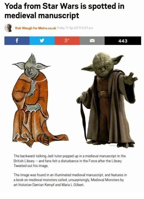 Friday, Jedi, and Star Wars: Yoda from Star Wars is spotted in  medieval manuscript  Rob Waugh for Metro.co.uk Friday 17 Apr 2015 625 pm  443  The backward-talking Jedi tutor popped up in a medieval manuscript in the  British Library and fans felt a disturbance in the Force after the Library  Tweeted out his image.  The image was found in an illuminated medieval manuscript, and features in  a book on medieval monsters called, unsurprisingly, Medieval Monsters by  art historian Damian Kempf and Maria L Gilbert.