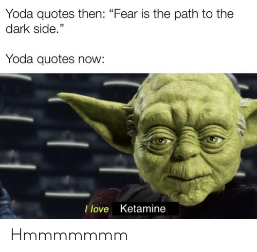 """Love, Yoda, and Quotes: Yoda quotes then: """"Fear is the path to the  dark side.""""  Yoda quotes now:  I love Ketamine Hmmmmmmm"""