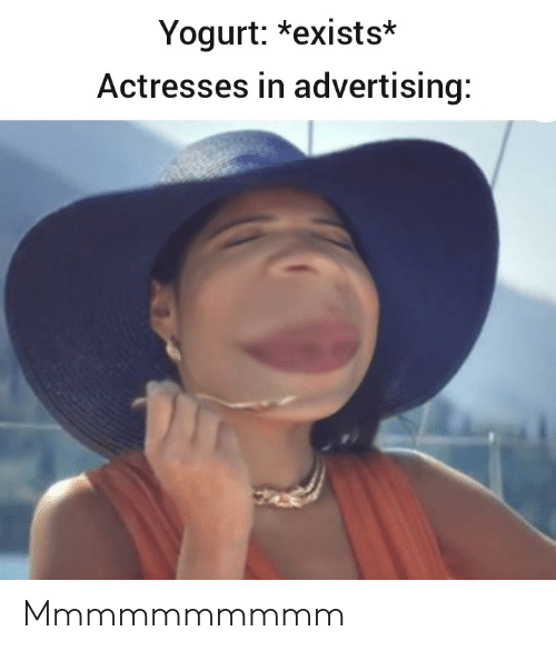 advertising: Yogurt: *exists*  Actresses in advertising: Mmmmmmmmmm