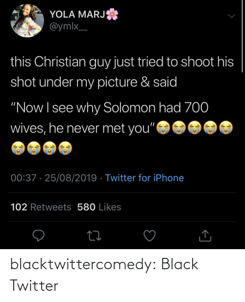 "likes: YOLA MARJ  @ymlx_  this Christian guy just tried to shoot his  shot under my picture & said  ""Now I see why Solomon had 70  wives, he never met you""  00:37 · 25/08/2019 · Twitter for iPhone  102 Retweets 580 Likes blacktwittercomedy:  Black Twitter"