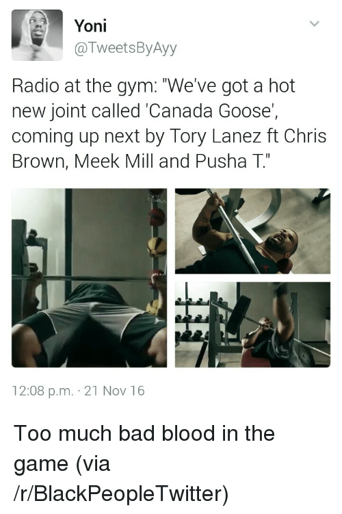 """Bad, Bad Blood, and Blackpeopletwitter: Yoni  @TweetsByAyy  Radio at the gym: """"We've got a hot  new joint called 'Canada Goose'  coming up next by Tory Lanez ft Chris  Brown, Meek Mill and Pusha T""""  C1  12:08 p.m. 21 Nov 16 <p>Too much bad blood in the game (via /r/BlackPeopleTwitter)</p>"""
