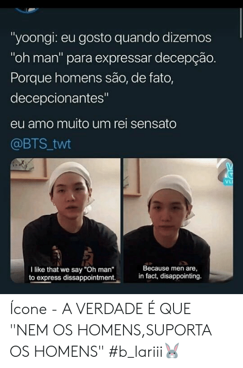 "rei: ""yoongi: eu gosto quando dizemos  ""oh man"" para expressar decepção.  Porque homens são, de fato,  decepcionantes""  eu amo muito um rei sensato  @BTS twt  VL  Because men are  in fact, disappointing.  I like that we say ""Oh man""  to express dissappointment. Ícone - A VERDADE É QUE ""NEM OS HOMENS,SUPORTA OS HOMENS"" #b_lariii🐰"