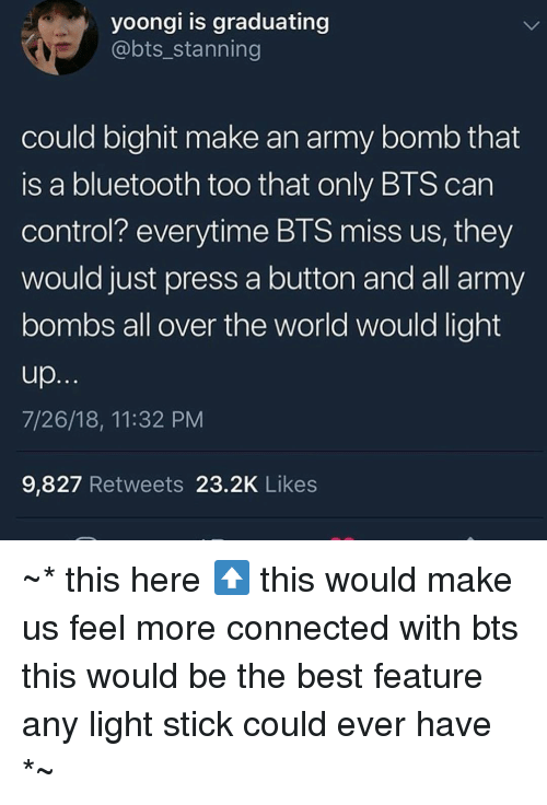 Bluetooth, Control, and Army: yoongi is graduating  @bts_stanning  could bighit make an army bomb that  is a bluetooth too that only BTS can  control? everytime BTS miss us, they  would just press a button and all army  bombs all over the world would light  7/26/18, 11:32 PM  9,827 Retweets 23.2K Likes ~* this here⬆️ this would make us feel more connected with bts  this would be the best feature any light stick could ever have *~