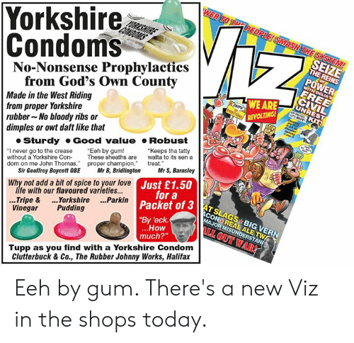 "add: Yorkshire  Condoms  No-Nonsense Prophylactics  SEIZE  THE REINS  POWER  from God's Own County  Made in the West Riding  from proper Yorkshire  rubber No bloody ribs or  dimples or owt daft like that  WE ARE  REVOLTING  Sturdy Good value Robust  ""I never go to the crease Eeh by gum!  without a Yorkshire ConThese sheaths are to its sen a  dom on me John Thomas. proper champion treat  ""Keeps tha tatty  Sir Geoffrey Boycott OBE Mr B, BridlingtonMr S, Barnsley  life with our flavoured varieties...  Vinegar Pudding  ustoa3AT SLAGS BIG VERN  JUr a  Why not add a bit of spice to your love  3 ATSLAGS BIG VERN  Packet of 3  By 'eck  ..Tripe & ..Yorkshire ...Parkin  How  much?""  I OUT WAR!  Tupp as you find with a Yorkshire Condom  Clutterbuck & Co., The Rubber Johnny Works, Halifax Eeh by gum. There's a new Viz in the shops today."