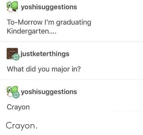 Major, Did, and You: yoshisuggestions  To-Morrow I'm graduating  Kindergarten....  justketerthings  What did you major in?  yoshisuggestions  Crayon Crayon.