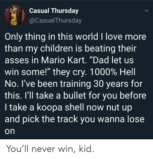 kid: You'll never win, kid.