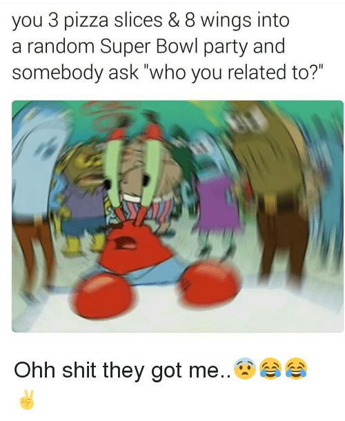 "Memes, 🤖, and Super Bowls: you 3 pizza slices & 8 wings into  a random Super Bowl party and  somebody ask who you related to?"" Ohh shit they got me..😨😂😂✌"