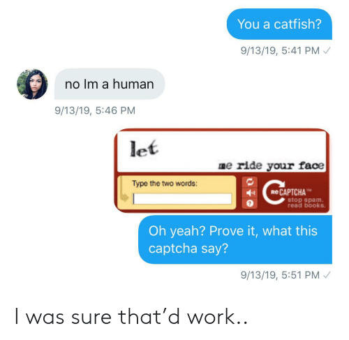 spam: You a catfish?  9/13/19, 5:41 PM  no Im a human  9/13/19, 5:46 PM  let  me ride your face  Type the two words:  eCAPTCHA  stop spam  read books.  Oh yeah? Prove it, what this  captcha say?  9/13/19, 5:51 PM I was sure that'd work..