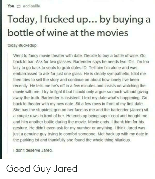 Foundly: You accioalife  Today, I fucked up... by buying a  bottle of wine at the movies  today-ifuckedup:  Went to fancy movie theater with date. Decide to buy a bottle of wine. Go  back to bar. Ask for two glasses. Bartender says he needs two ID's. I'm too  lazy to go back to seats to grab dates ID. Tell him I'm alone and was  embarrassed to ask for just one glass. He is clearly sympathetic. Idiot me  then tries to sell the story and continue on about how lonely I've been  recently. He tells me he's off in a few minutes and insists on watching the  movie with me. I try to fight it but I could only argue so much without giving  away the truth. Bartender is insistent. I text my date what's happening. Go  back to theater with my new date. Sit a few rows in front of my first date.  She has the stupidest grin on her face as me and the bartender (Jared) sit  a couple rows in front of her. He ends up being super cool and bought me  and him another bottle during the movie. Movie ends. I thank him for his  gesture. He didn't even ask for my number or anything. I think Jared was  just a genuine guy trying to comfort someone. Met back up with my date in  the parking lot and thankfully she found the whole thing hilarious.  I don't deserve Jared. Good Guy Jared